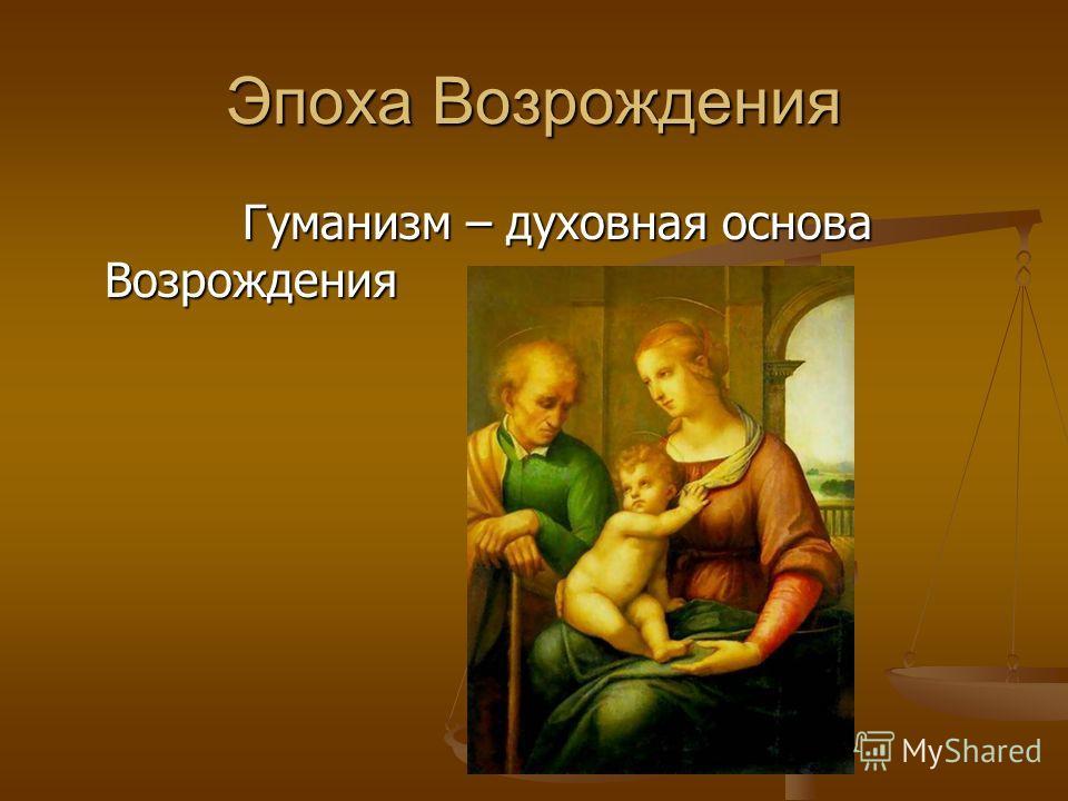 Эпоха Возрождения Гуманизм – духовная основа Возрождения Гуманизм – духовная основа Возрождения