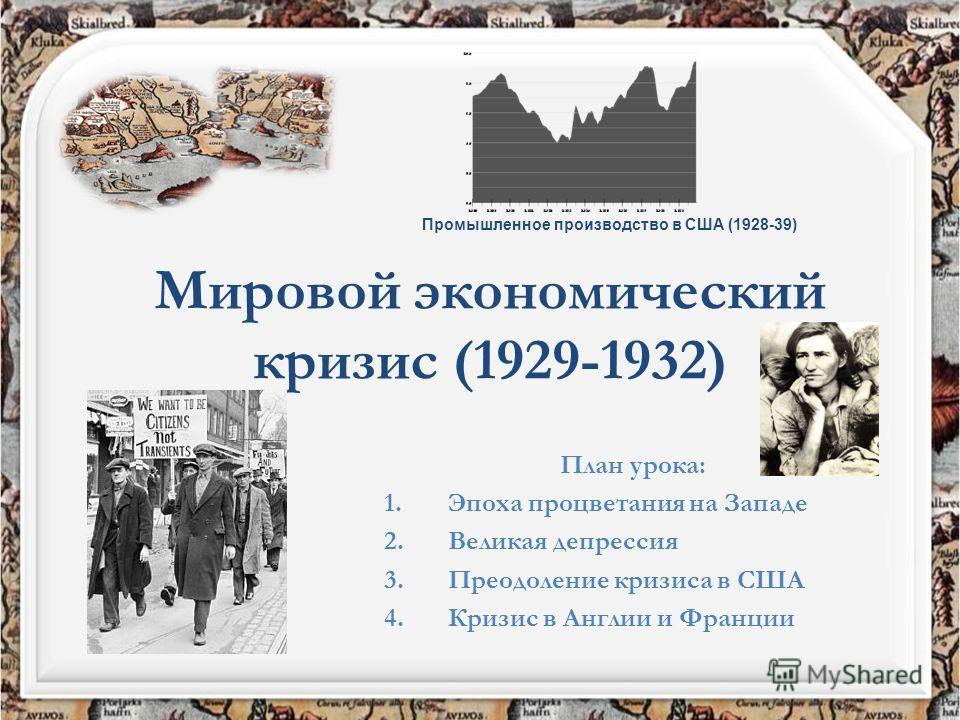 Мировой экономический кризис (1929-1932) План урока: 1. Эпоха процветания на Западе 2. Великая депрессия 3. Преодоление кризиса в США 4. Кризис в Англии и Франции Промышленное производство в США (1928-39)