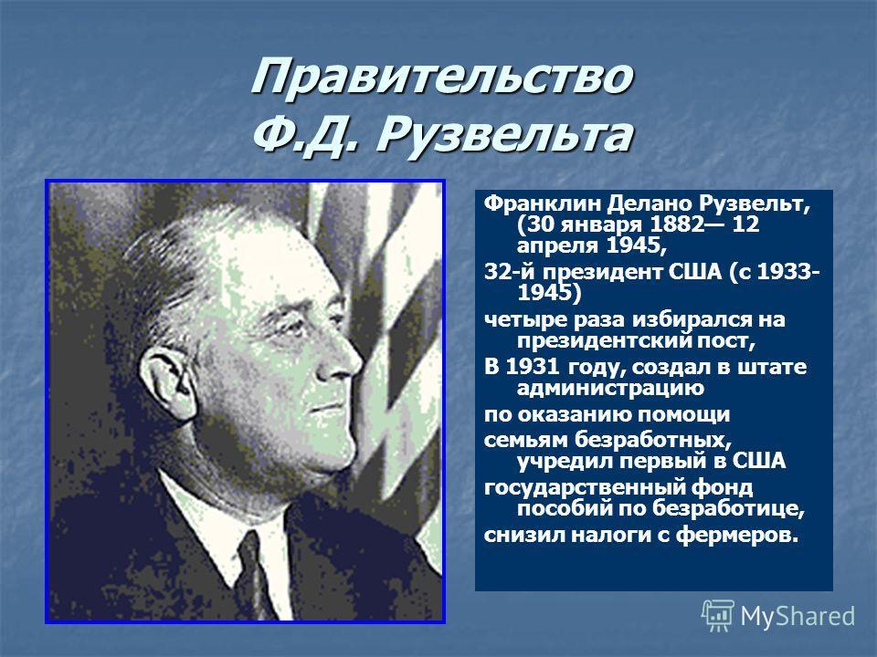 Правительство Ф.Д. Рузвельта Франклин Делано Рузвельт, (30 января 1882 12 апреля 1945, 32-й президент США (с 1933- 1945) четыре раза избирался на президентский пост, В 1931 году, создал в штате администрацию по оказанию помощи семьям безработных, учр