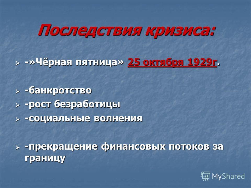 Последствия кризиса: -»Чёрная пятница» 25 октября 1929 г. -»Чёрная пятница» 25 октября 1929 г. -банкротство -банкротство -рост безработицы -рост безработицы -социальные волнения -социальные волнения -прекращение финансовых потоков за границу -прекращ