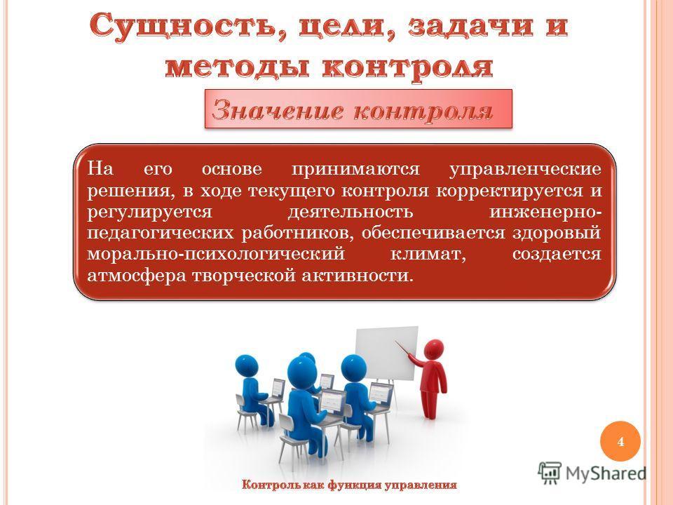 На его основе принимаются управленческие решения, в ходе текущего контроля корректируется и регулируется деятельность инженерно- педагогических работников, обеспечивается здоровый морально-психологический климат, создается атмосфера творческой активн