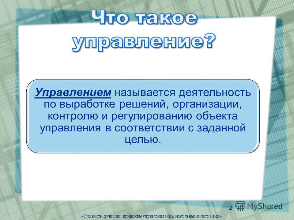 2 Управлением называется деятельность по выработке решений, организации, контролю и регулированию объекта управления в соответствии с заданной целью. «Сущность, функции, принципы управления образовательными системами»