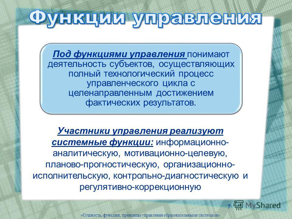 7 «Сущность, функции, принципы управления образовательными системами» Под функциями управления понимают деятельность субъектов, осуществляющих полный технологический процесс управленческого цикла с целенаправленным достижением фактических результатов