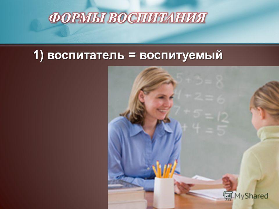 1) воспитатель = воспитуемый 1) воспитатель = воспитуемый