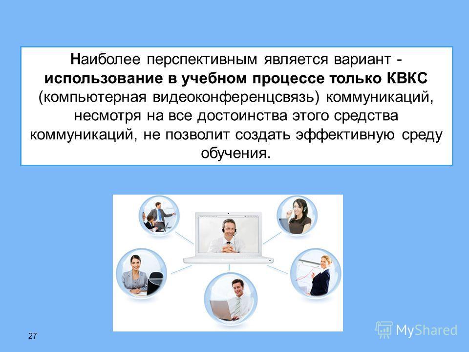 27 Наиболее перспективным является вариант - использование в учебном процессе только КВКС ( компьютерная видеоконференцсвязь ) коммуникаций, несмотря на все достоинства этого средства коммуникаций, не позволит создать эффективную среду обучения.