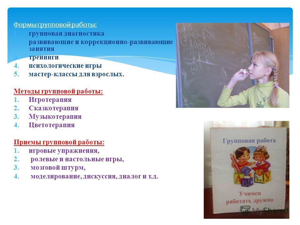 Формы групповой работы: 1. групповая диагностика 2. развивающие и коррекционно-развивающие занятия 3. тренинги 4. психологические игры 5.мастер-классы для взрослых. Методы групповой работы: 1. Игротерапия 2. Сказкотерапия 3. Музыкотерапия 4. Цветотер