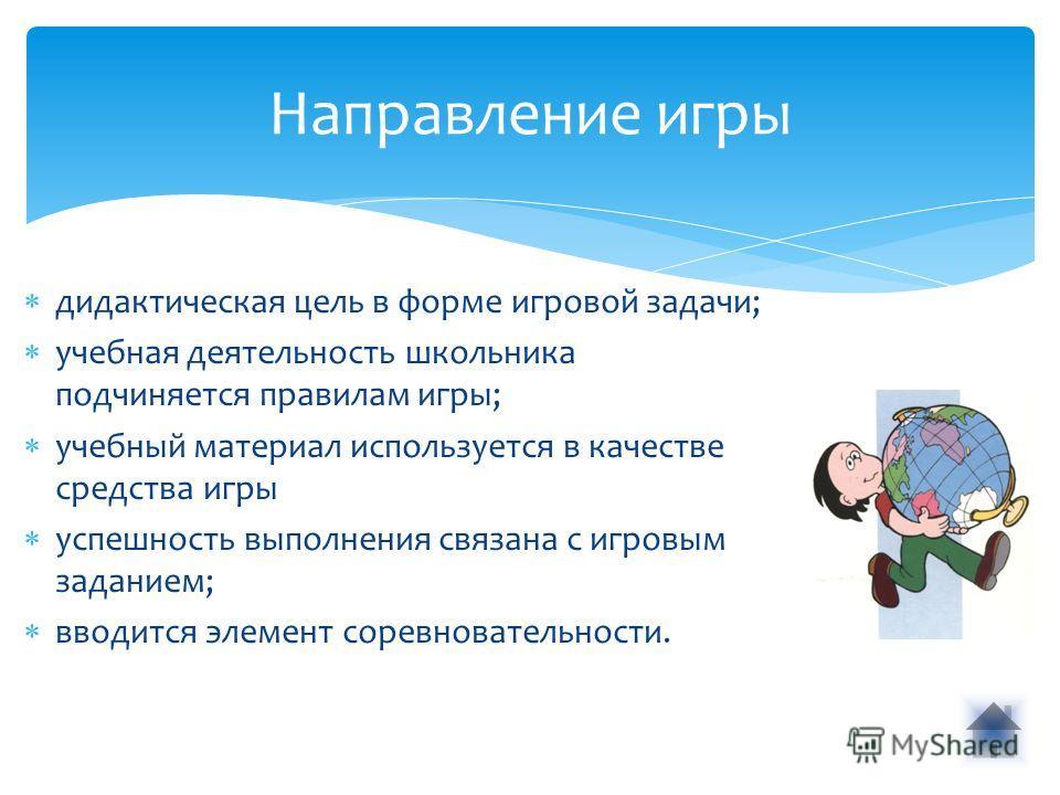Направление игры дидактическая цель в форме игровой задачи; учебная деятельность школьника подчиняется правилам игры; учебный материал используется в качестве средства игры успешность выполнения связана с игровым заданием; вводится элемент соревноват
