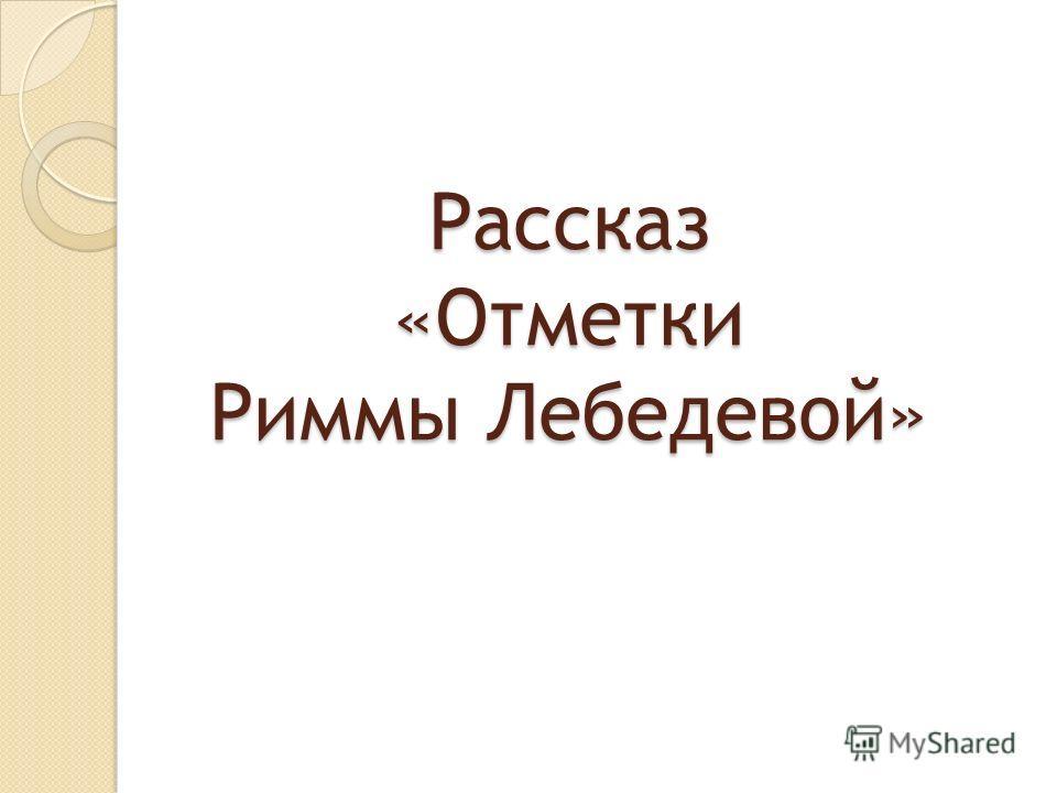Рассказ «Отметки Риммы Лебедевой»
