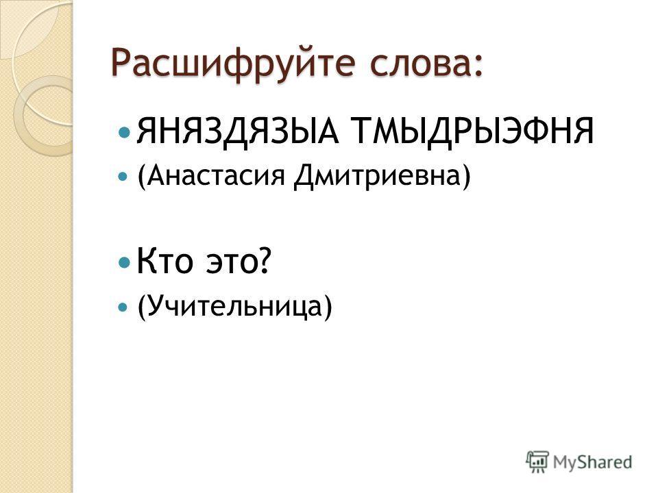 Расшифруйте слова: ЯНЯЗДЯЗЫА ТМЫДРЫЭФНЯ (Анастасия Дмитриевна) Кто это? (Учительница)