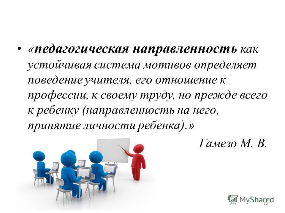 « педагогическая направленность как устойчивая система мотивов определяет поведение учителя, его отношение к профессии, к своему труду, но прежде всего к ребенку (направленность на него, принятие личности ребенка).» Гамезо М. В. 15