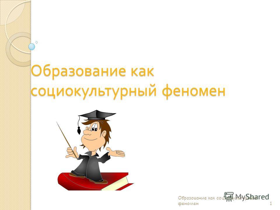 Образование как социокультурный феномен 1