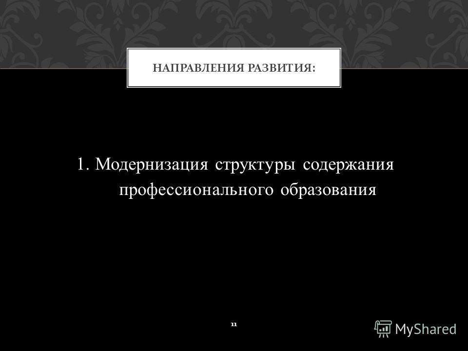 1. Модернизация структуры содержания профессионального образования НАПРАВЛЕНИЯ РАЗВИТИЯ : 11
