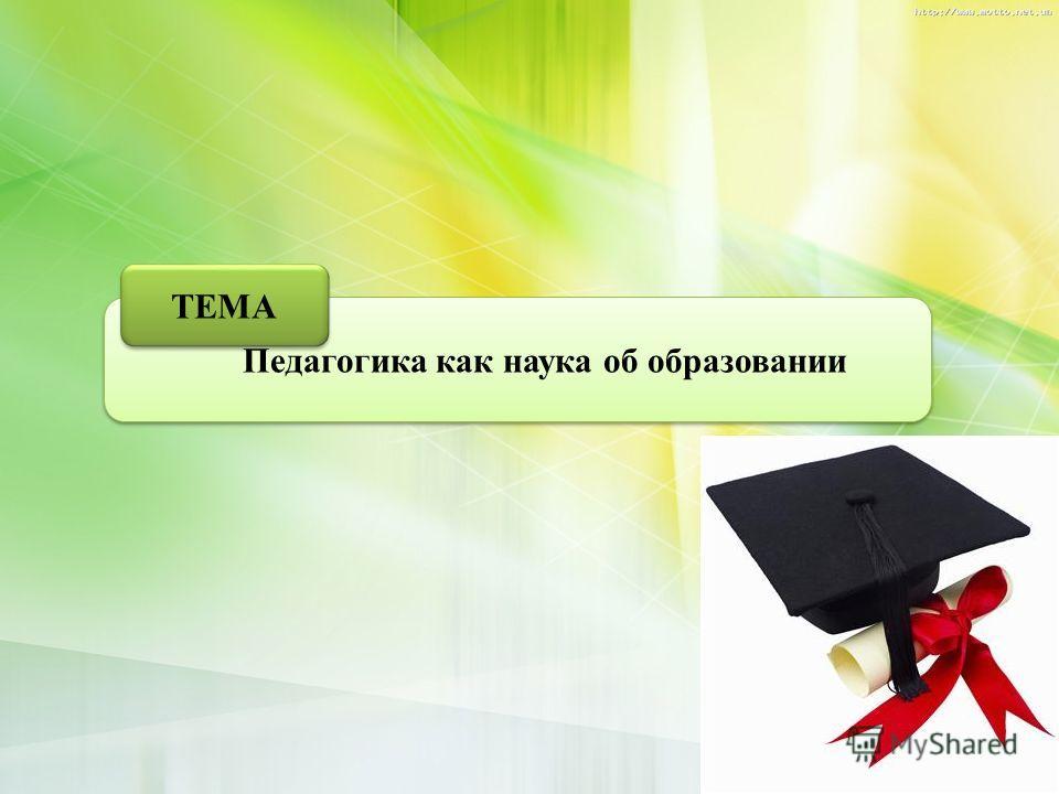 Педагогика как наука об образовании ТЕМА 1
