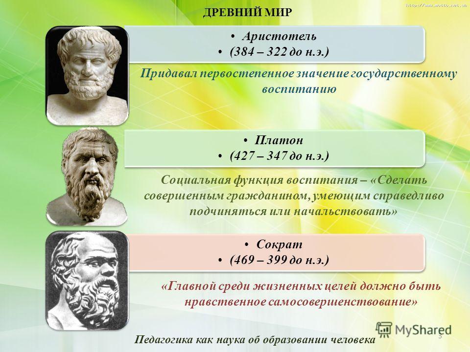 ДРЕВНИЙ МИР Аристотель (384 – 322 до н.э.) Платон (427 – 347 до н.э.) Сократ (469 – 399 до н.э.) «Главной среди жизненных целей должно быть нравственное самосовершенствование» Социальная функция воспитания – «Сделать совершенным гражданином, умеющим