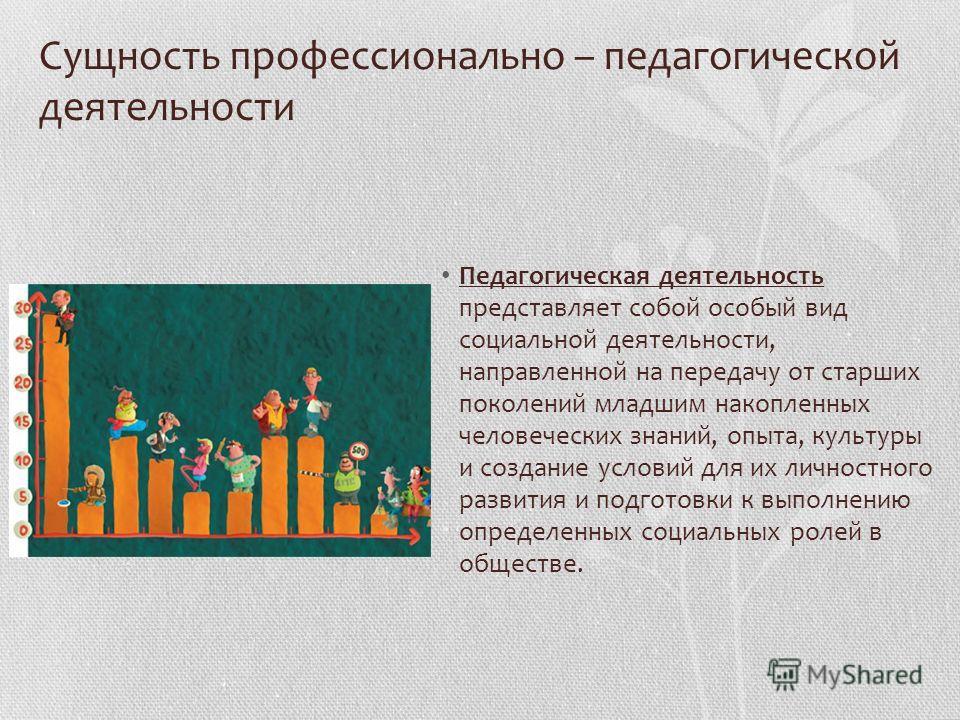 Сущность профессионально – педагогической деятельности Педагогическая деятельность представляет собой особый вид социальной деятельности, направленной на передачу от старших поколений младшим накопленных человеческих знаний, опыта, культуры и создани
