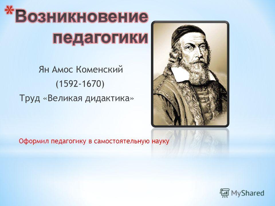 Ян Амос Коменский (1592-1670) Труд «Великая дидактика» Оформил педагогику в самостоятельную науку