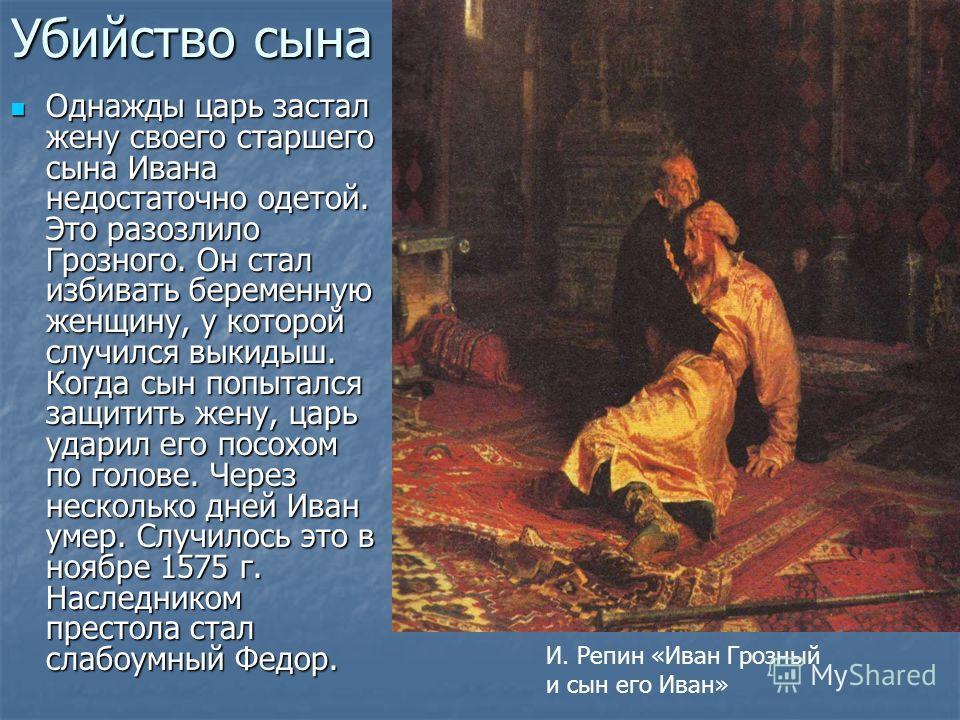 Убийство сына Однажды царь застал жену своего старшего сына Ивана недостаточно одетой. Это разозлило Грозного. Он стал избивать беременную женщину, у которой случился выкидыш. Когда сын попытался защитить жену, царь ударил его посохом по голове. Чере