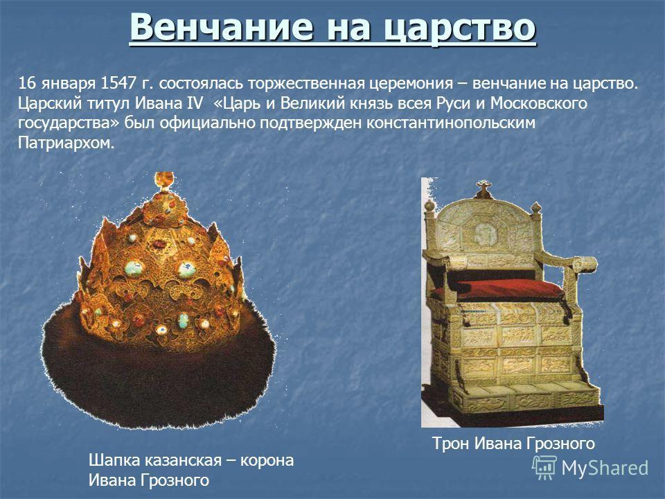 Венчание на царство 16 января 1547 г. состоялась торжественная церемония – венчание на царство. Царский титул Ивана IV «Царь и Великий князь всея Руси и Московского государства» был официально подтвержден константинопольским Патриархом. Шапка казанск