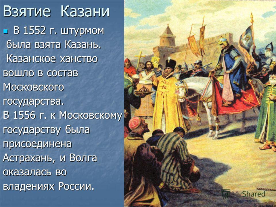 Взятие Казани В 1552 г. штурмом В 1552 г. штурмом была взята Казань. была взята Казань. Казанское ханство Казанское ханство вошло в состав Московскогогосударства. В 1556 г. к Московскому государству была присоединена Астрахань, и Волга оказалась во в