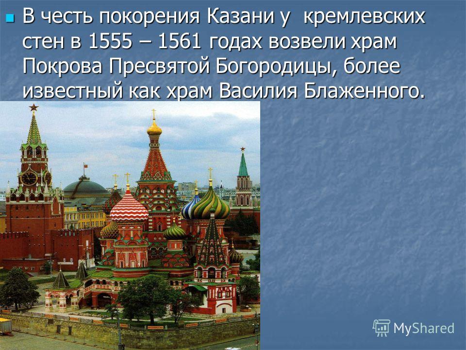 В честь покорения Казани у кремлевских стен в 1555 – 1561 годах возвели храм Покрова Пресвятой Богородицы, более известный как храм Василия Блаженного. В честь покорения Казани у кремлевских стен в 1555 – 1561 годах возвели храм Покрова Пресвятой Бог