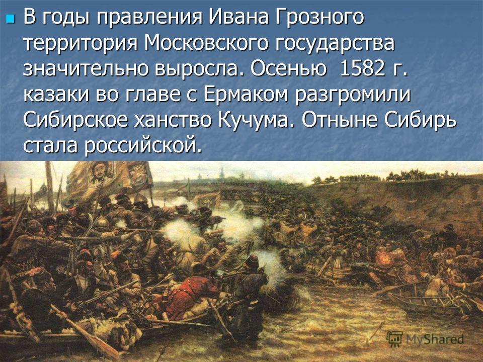 В годы правления Ивана Грозного территория Московского государства значительно выросла. Осенью 1582 г. казаки во главе с Ермаком разгромили Сибирское ханство Кучума. Отныне Сибирь стала российской. В годы правления Ивана Грозного территория Московско