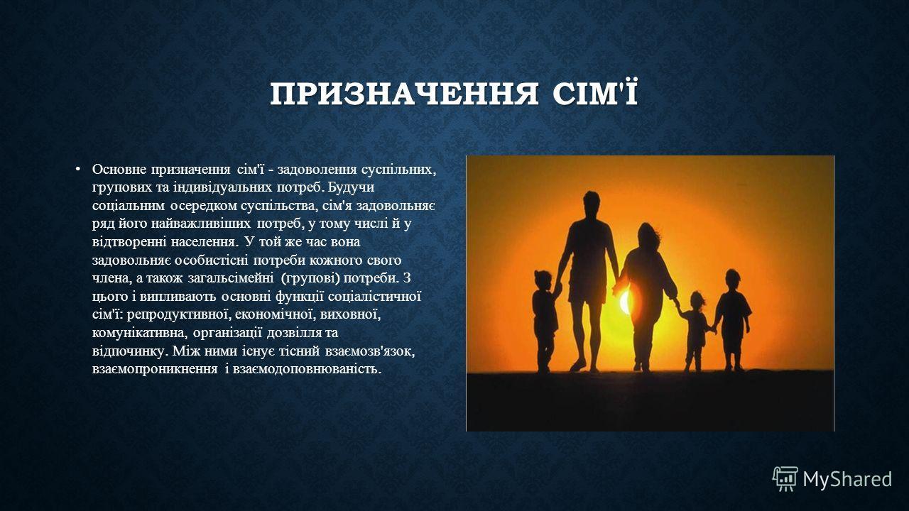 ПРИЗНАЧЕННЯ СІМ'Ї Основне призначення сім ' ї - задоволення суспільних, групових та індивідуальних потреб. Будучи соціальним осередком суспільства, сім ' я задовольняє ряд його найважливіших потреб, у тому числі й у відтворенні населения. У той же ча