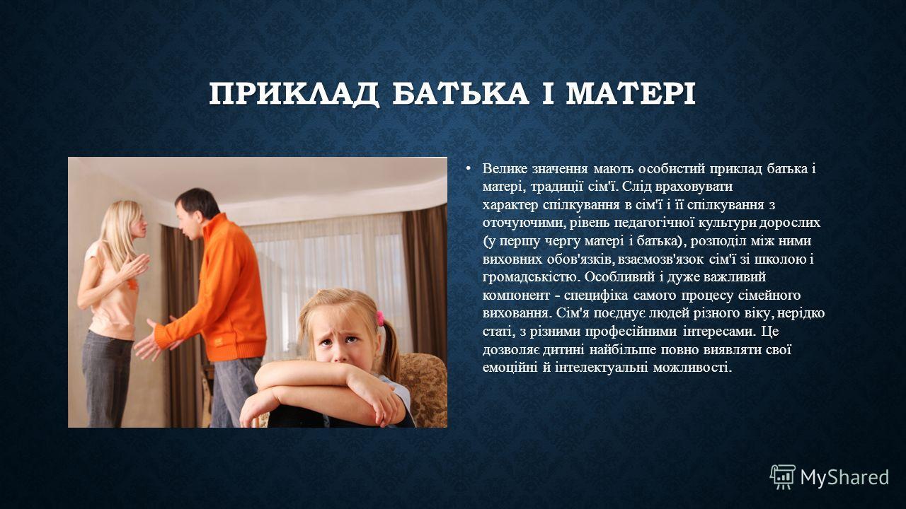 ПРИКЛАД БАТЬКА І МАТЕРІ Велике значення мають особистий приклад батька і матері, традиції сім ' ї. Слід враховувати характер спілкування в сім ' ї і її спілкування з оточуючими, рівень педагогічної культури дорослих ( у першу чергу матері і батька ),
