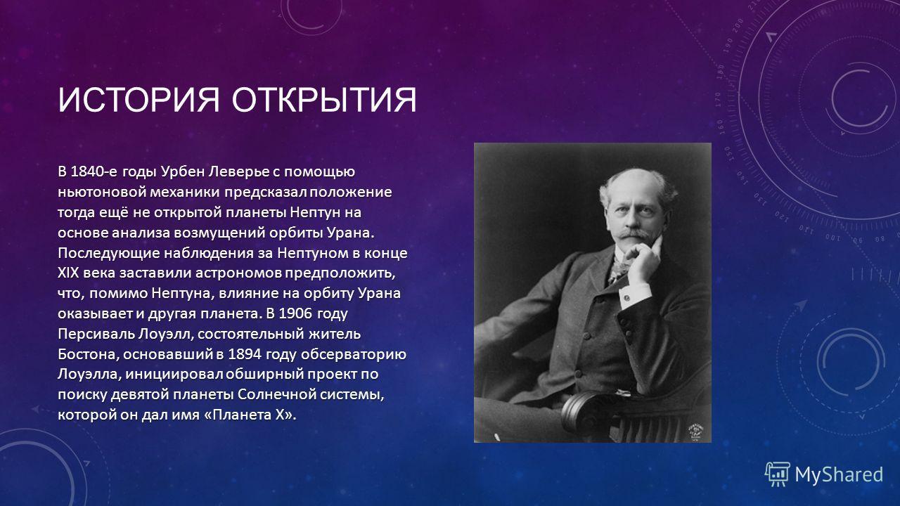 ИСТОРИЯ ОТКРЫТИЯ В 1840-е годы Урбен Леверье с помощью ньютоновой механики предсказал положение тогда ещё не открытой планеты Нептун на основе анализа возмущений орбиты Урана. Последующие наблюдения за Нептуном в конце XIX века заставили астрономов п