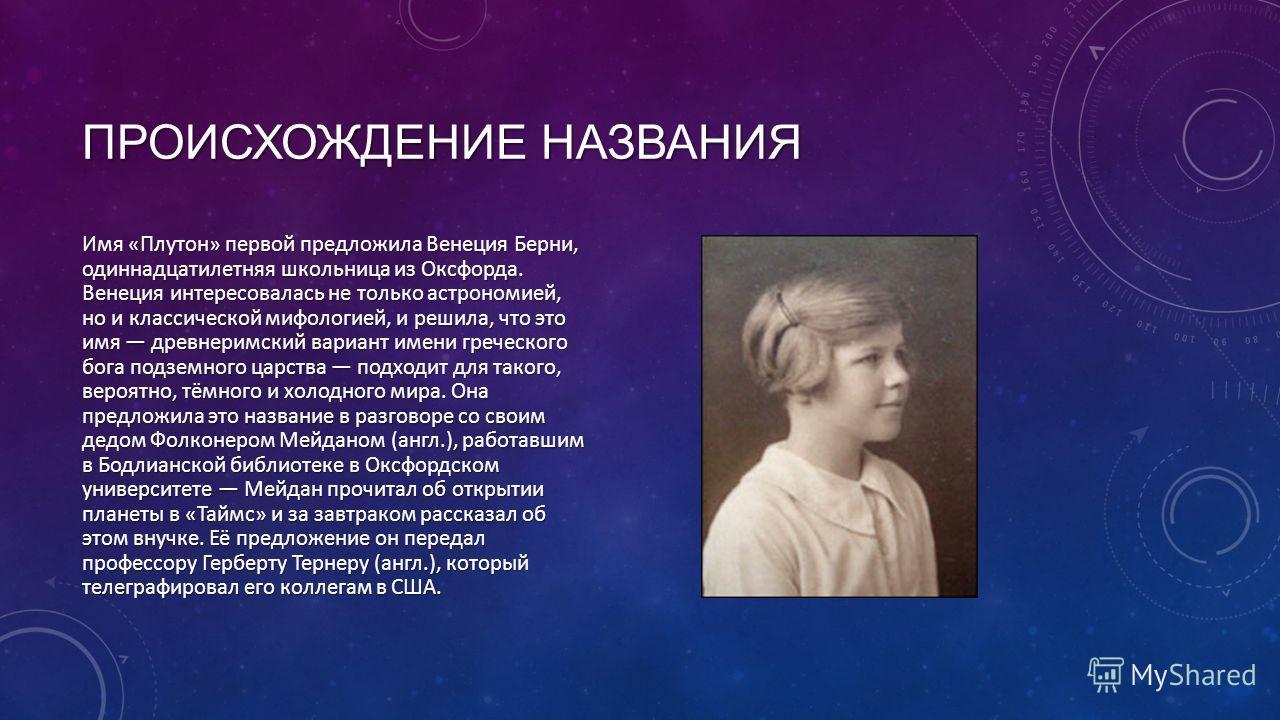 ПРОИСХОЖДЕНИЕ НАЗВАНИЯ Имя «Плутон» первой предложила Венеция Берни, одиннадцатилетняя школьница из Оксфорда. Венеция интересовалась не только астрономией, но и классической мифологией, и решила, что это имя древнеримский вариант имени греческого бог