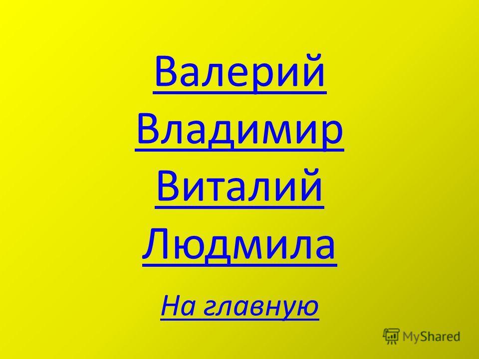 Валерий Владимир Виталий Людмила На главную