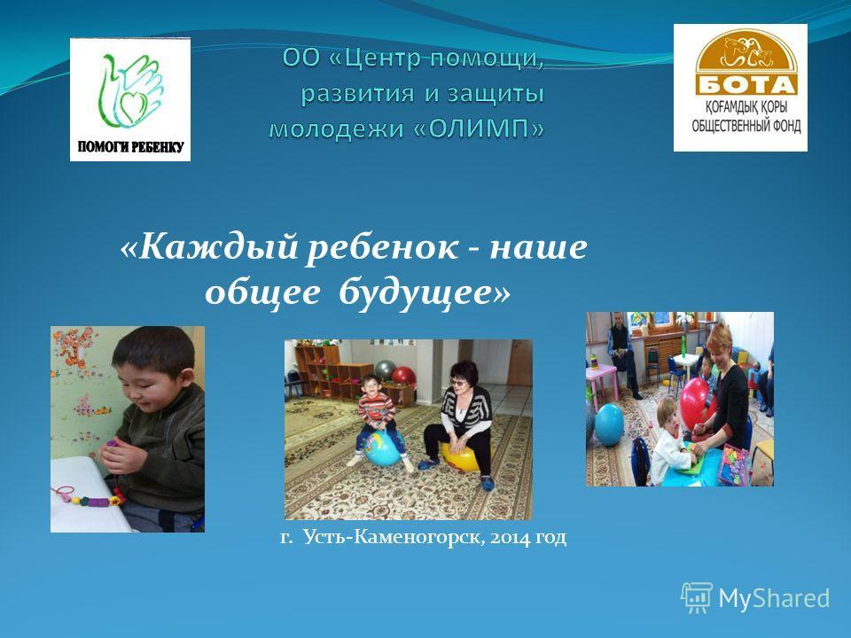 «Каждый ребенок - наше общее будущее» г. Усть-Каменогорск, 2014 год