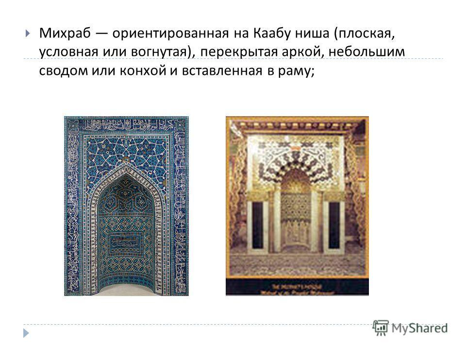 Михраб ориентированная на Каабу ниша ( плоская, условная или вогнутая ), перекрытая аркой, небольшим сводом или конхой и вставленная в раму ;