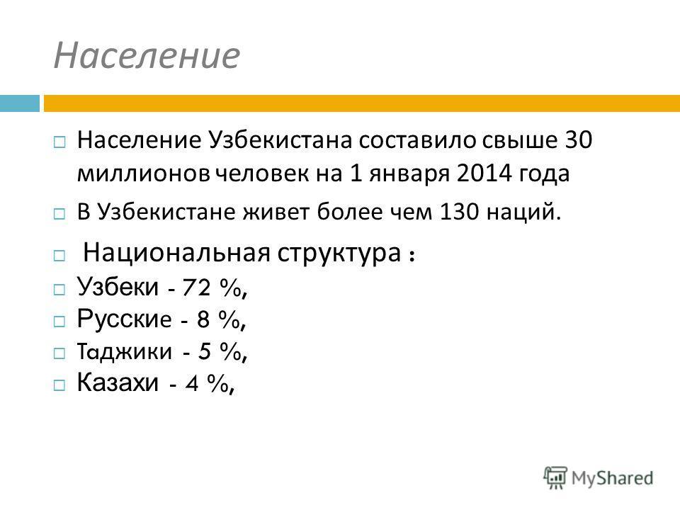 Население Население Узбекистана составило свыше 30 миллионов человек на 1 января 2014 года В Узбекистане живет более чем 130 наций. Национальная структура : Узбеки - 72 %, Русские - 8 %, Ta джеки - 5 %, Казахи - 4 %,