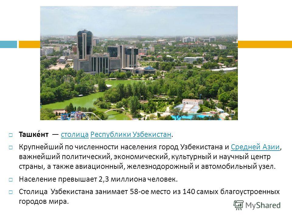 Ташкент столица Республики Узбекистан. столица Республики Узбекистан Крупнейший по численности населения город Узбекистана и Средней Азии, важнейший политический, экономический, культурный и научный центр страны, а также авиационный, железнодорожный