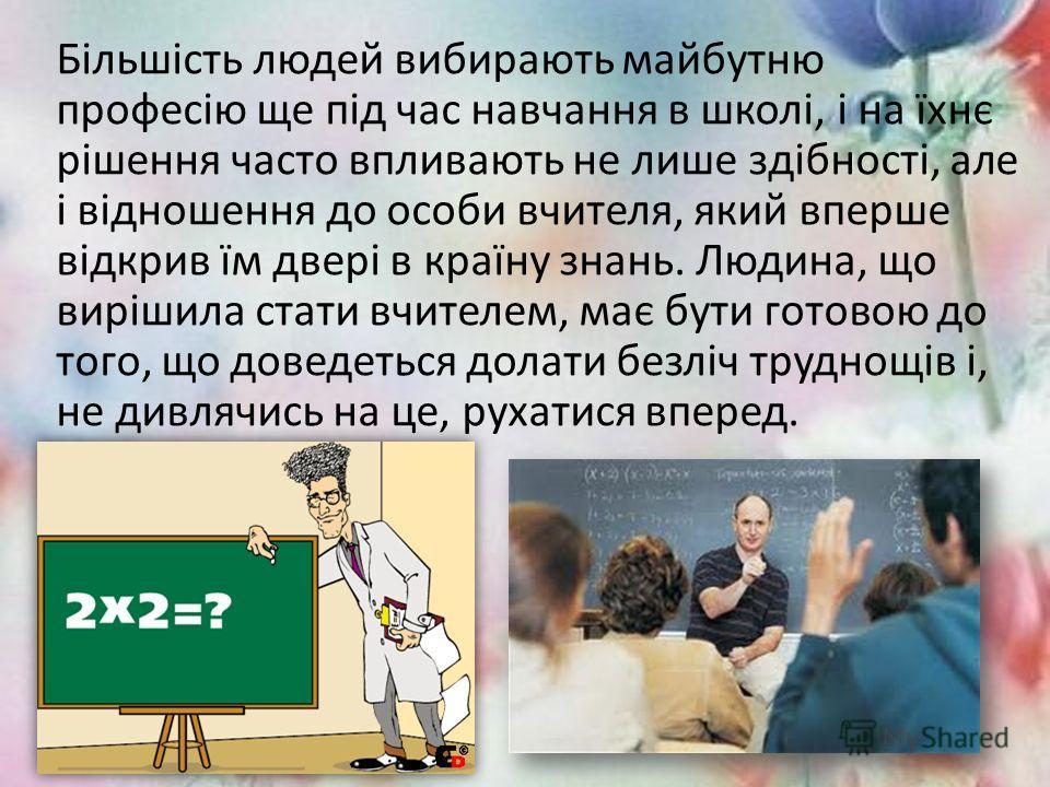 Більшість людей вибирають майбутню професію еще під час навчання в школі, і на їхнє рішення часто впливають не лише здібності, але і відношення до особи вчителя, який вперше відкрив їм двері в країну знань. Людина, що вирішила стати учителем, має бут