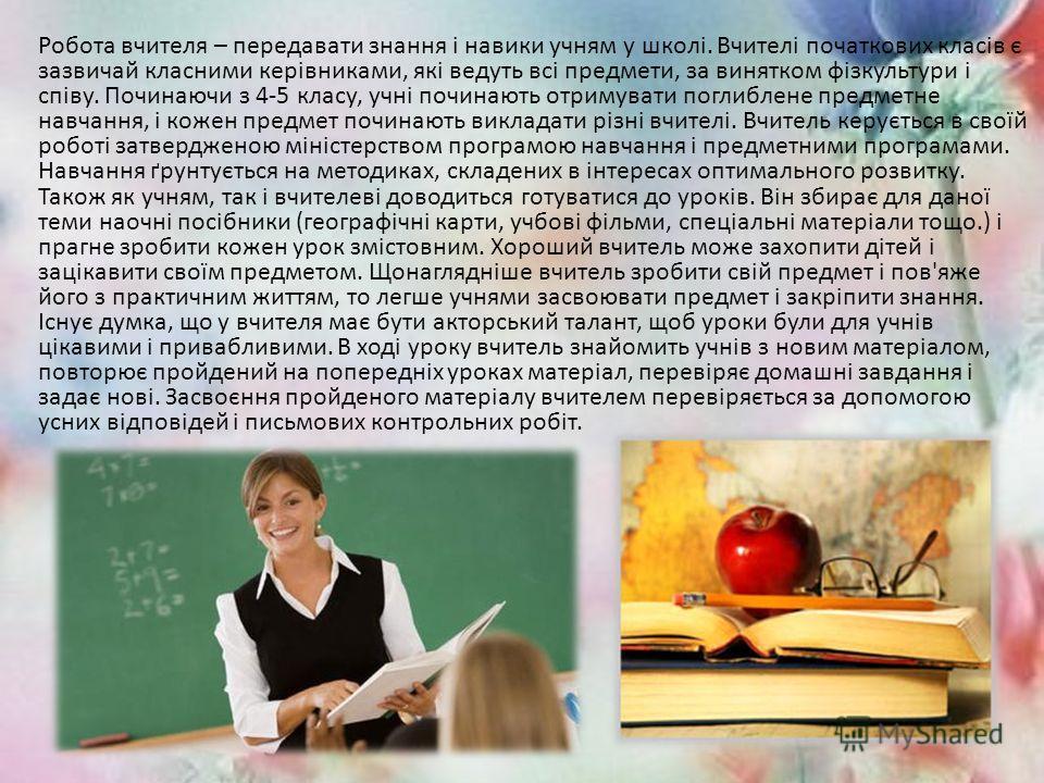 Робота вчителя – передавать знания і навыки учням у школі. Вчителі початкових класів є зазвичай класними керівниками, які ведуть всі предмети, за винятком фізкультури і співу. Починаючи з 4-5 класу, учні починають отримувати поглиблене предметно навч
