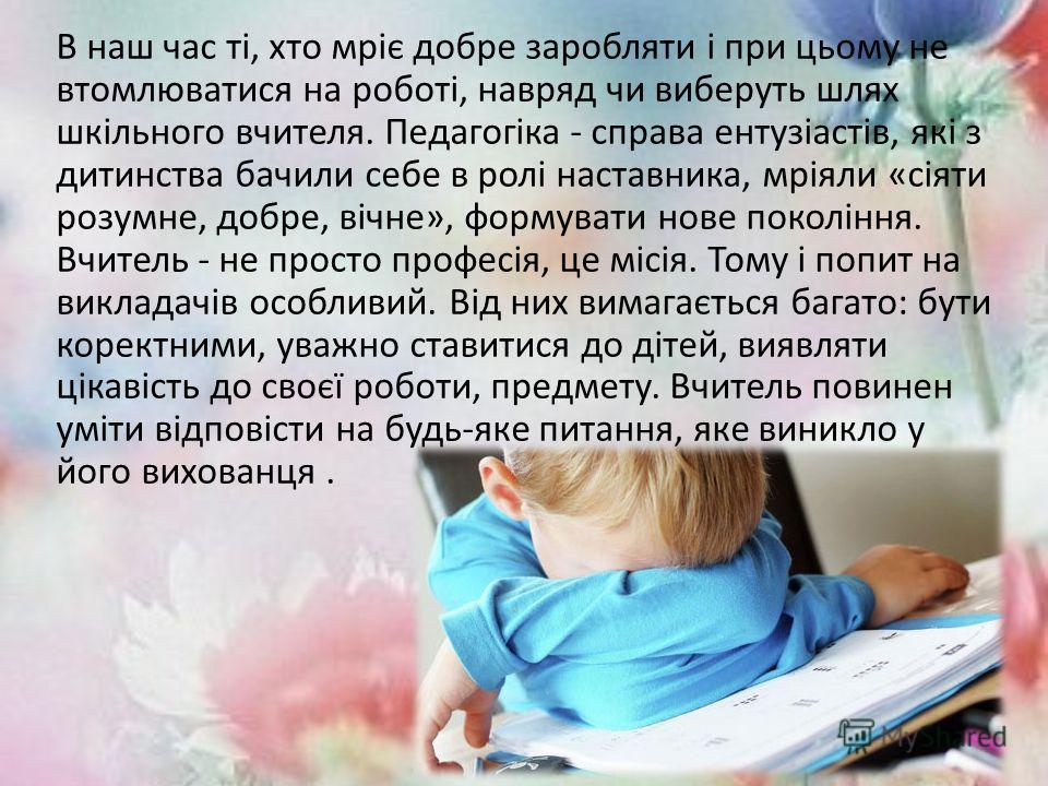 В наш час ті, хто мріє добре заробляти і при цьому не втомлюватися на роботі, навряд чи виберуть шлях шкільного вчителя. Педагогіка - справа ентузіастів, які з дитинства бачили себе в ролі наставника, мріяли «сіяти разумное, добре, вічне», формувати