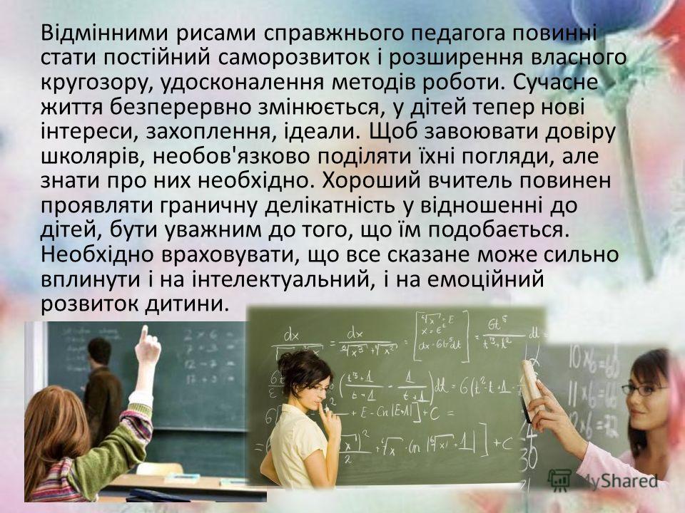 Відмінними рисами справжнього педагога повинні стати постійний саморозвиток і розширення властного кругозору, удосконалення методів роботи. Сучасне життя безперервно змінюється, у дітей теперь нові інтереси, захоплення, ідеали. Щоб завоювати довіру ш