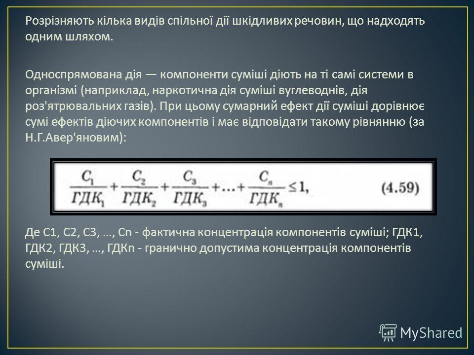 Розрізняють кілька видів спільної дії шкідливих речовин, що надходять одним шляхом. Односпрямована дія компоненти суміші діють на ті самі системи в організмі ( на приклад, наркотична дія суміші вуглеводнів, дія роз ' ятрювальних газів ). При цьому су