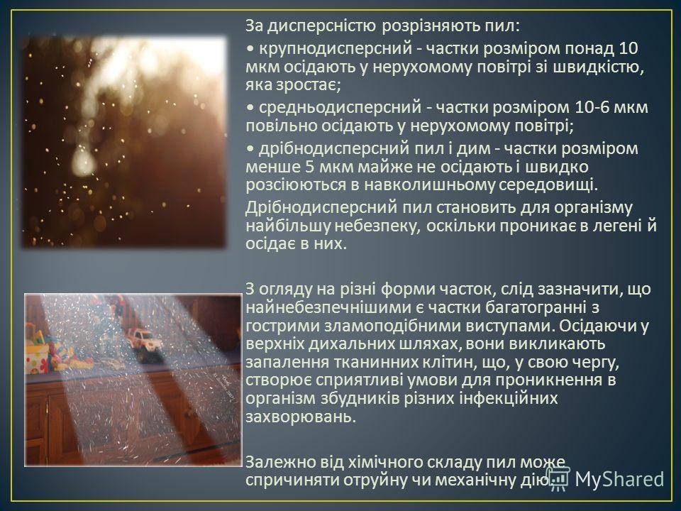 За дисперсністю розрізняють пил : крупнодисперсний - частки розміром понад 10 мкм осідають у нерухомому повітрі зі швидкістю, яка зростає ; средньодисперсний - частки розміром 10-6 мкм повільно осідають у нерухомому повітрі ; дрібнодисперсний пил і д
