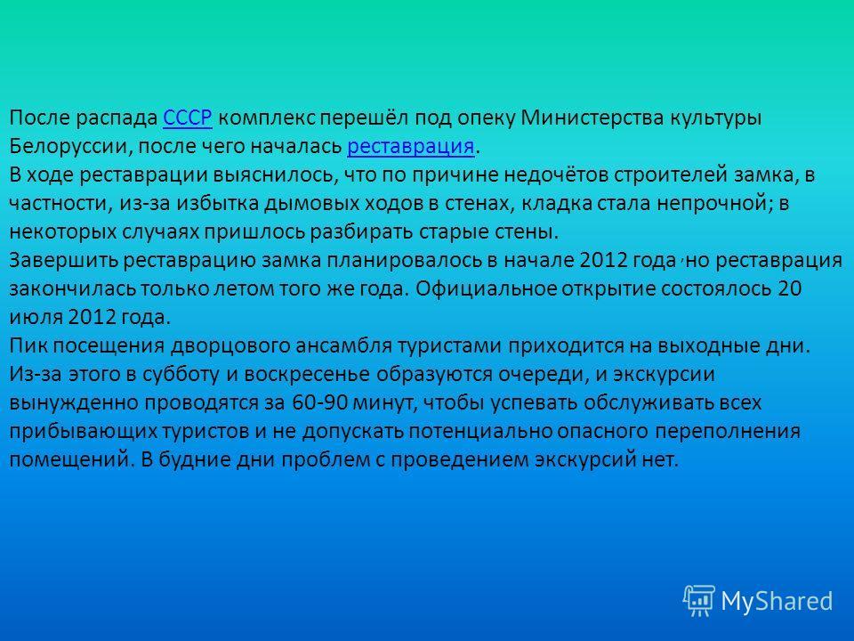 После распада СССР комплекс перешёл под опеку Министерства культуры Белоруссии, после чего началась реставрация.СССРреставрация В ходе реставрации выяснилось, что по причине недочётов строителей замка, в частности, из-за избытка дымовых ходов в стена