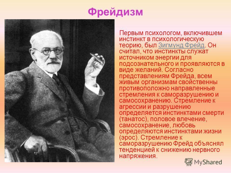 Фрейдизм Первым психологом, включившем инстинкт в психологическую теорию, был Зигмунд Фрейд. Он считал, что инстинкты служат источником энергии для подсознательного и проявляются в виде желаний. Согласно представлениям Фрейда, всем живым организмам с