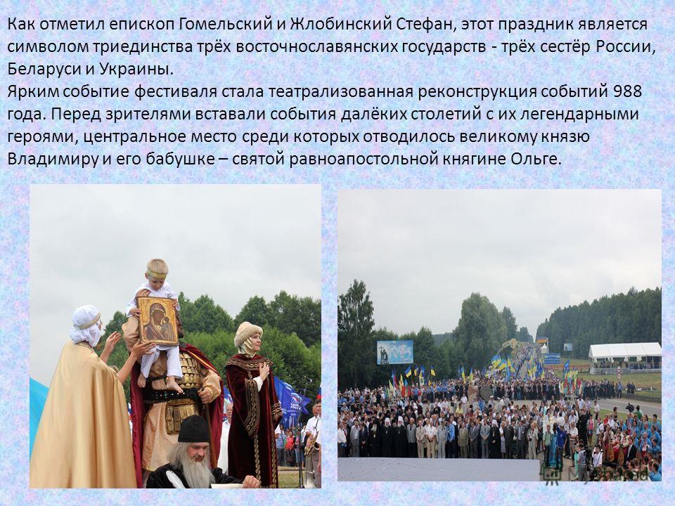 Как отметил епископ Гомельский и Жлобинский Стефан, этот праздник является символом триединства трёх восточнославянских государств - трёх сестёр России, Беларуси и Украины. Ярким событие фестиваля стала театрализованная реконструкция событий 988 года