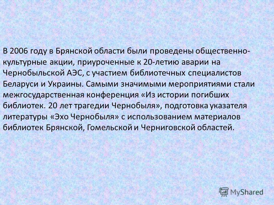 В 2006 году в Брянской области были проведены общественно- культурные акции, приуроченные к 20-летию аварии на Чернобыльской АЭС, с участием библиотечных специалистов Беларуси и Украины. Самыми значимыми мероприятиями стали межгосударственная конфере