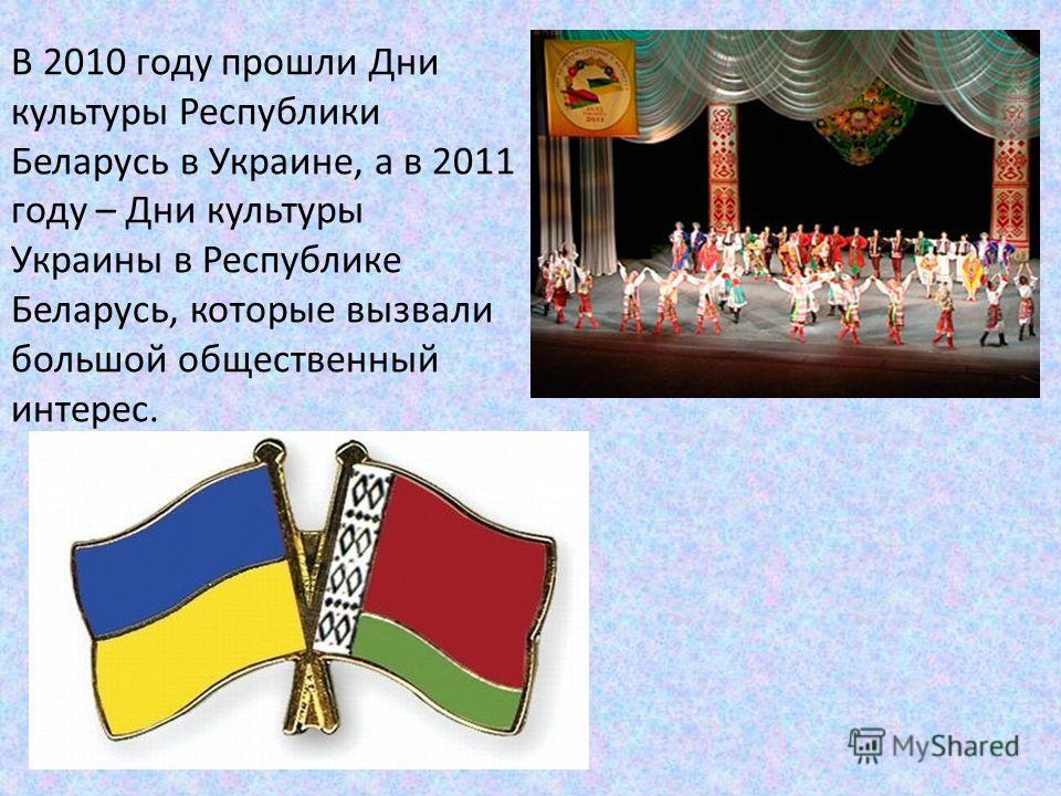 В 2010 году прошли Дни культуры Республики Беларусь в Украине, а в 2011 году – Дни культуры Украины в Республике Беларусь, которые вызвали большой общественный интерес.