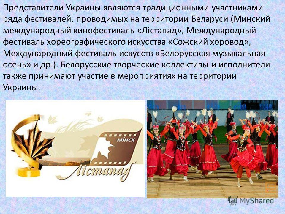 Представители Украины являются традиционными участниками ряда фестивалей, проводимых на территории Беларуси (Минский международный кинофестиваль «Лістапад», Международный фестиваль хореографического искусства «Сожский хоровод», Международный фестивал