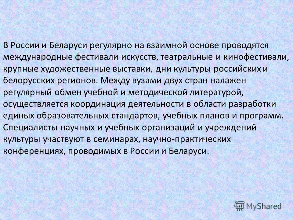 В России и Беларуси регулярно на взаимной основе проводятся международные фестивали искусств, театральные и кинофестивали, крупные художественные выставки, дни культуры российских и белорусских регионов. Между вузами двух стран налажен регулярный обм