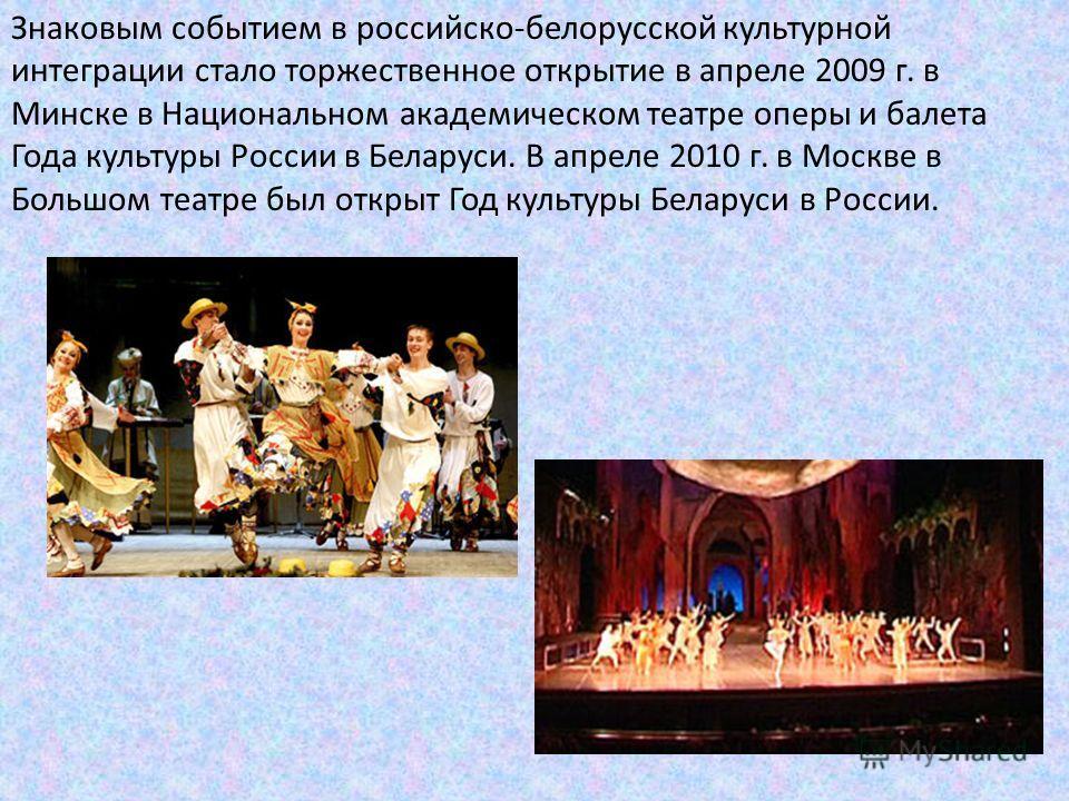 Знаковым событием в российско-белорусской культурной интеграции стало торжественное открытие в апреле 2009 г. в Минске в Национальном академическом театре оперы и балета Года культуры России в Беларуси. В апреле 2010 г. в Москве в Большом театре был