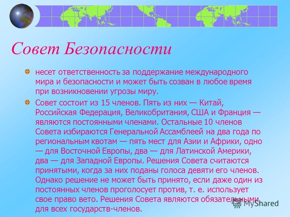 Совет Безопасности несет ответственность за поддержание международного мира и безопасности и может быть созван в любое время при возникновении угрозы миру. Совет состоит из 15 членов. Пять из них Китай, Российская Федерация, Великобритания, США и Фра
