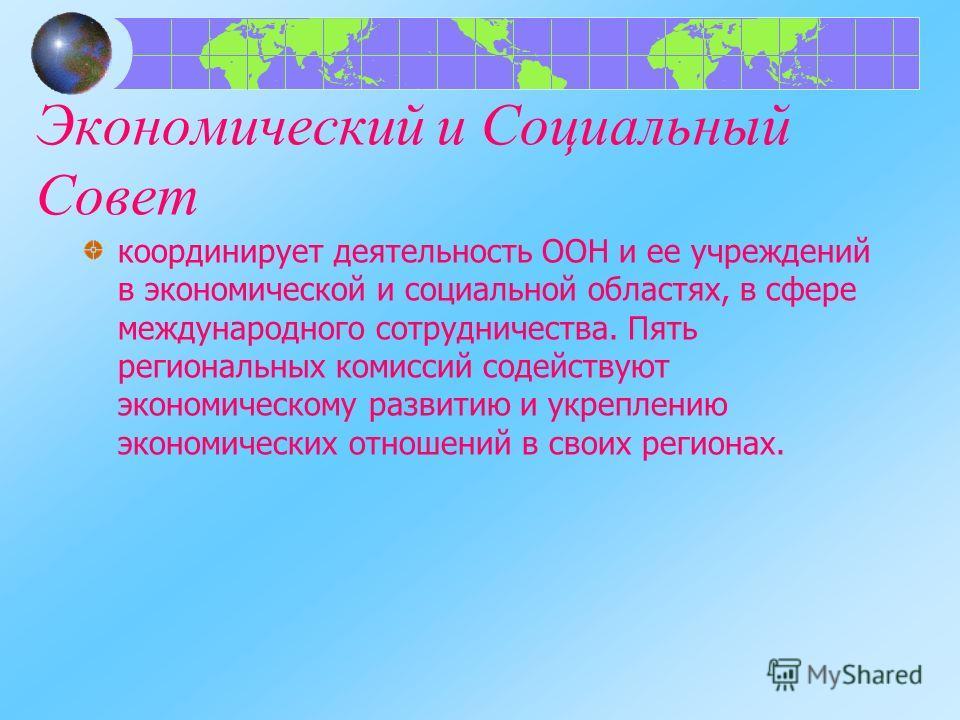 Экономический и Социальный Совет координирует деятельность ООН и ее учреждений в экономической и социальной областях, в сфере международного сотрудничества. Пять региональных комиссий содействуют экономическому развитию и укреплению экономических отн